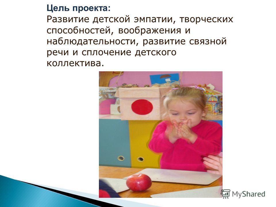Цель проекта: Развитие детской эмпатии, творческих способностей, воображения и наблюдательности, развитие связной речи и сплочение детского коллектива.