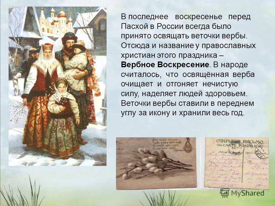 В последнее воскресенье перед Пасхой в России всегда было принято освящать веточки вербы. Отсюда и название у православных христиан этого праздника – Вербное Воскресение. В народе считалось, что освящённая верба очищает и отгоняет нечистую силу, наде