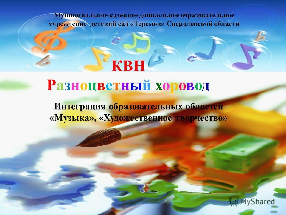 КВН Разноцветный хоровод Интеграция образовательных областей «Музыка», «Художественное творчество» Муниципальное казенное дошкольное образовательное учреждение детский сад «Теремок» Свердловской области