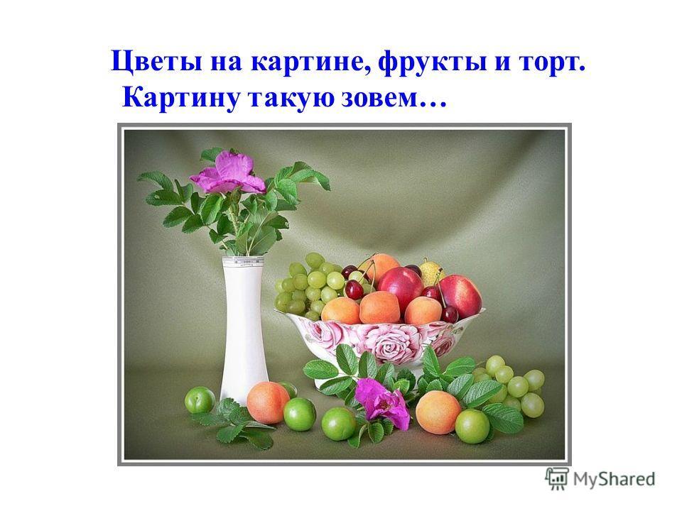 Цветы на картине, фрукты и торт. Картину такую зовем…