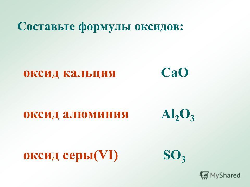 оксид кальция оксид алюминия оксид серы(VI) Составьте формулы оксидов: CaO Al 2 O 3 SO 3