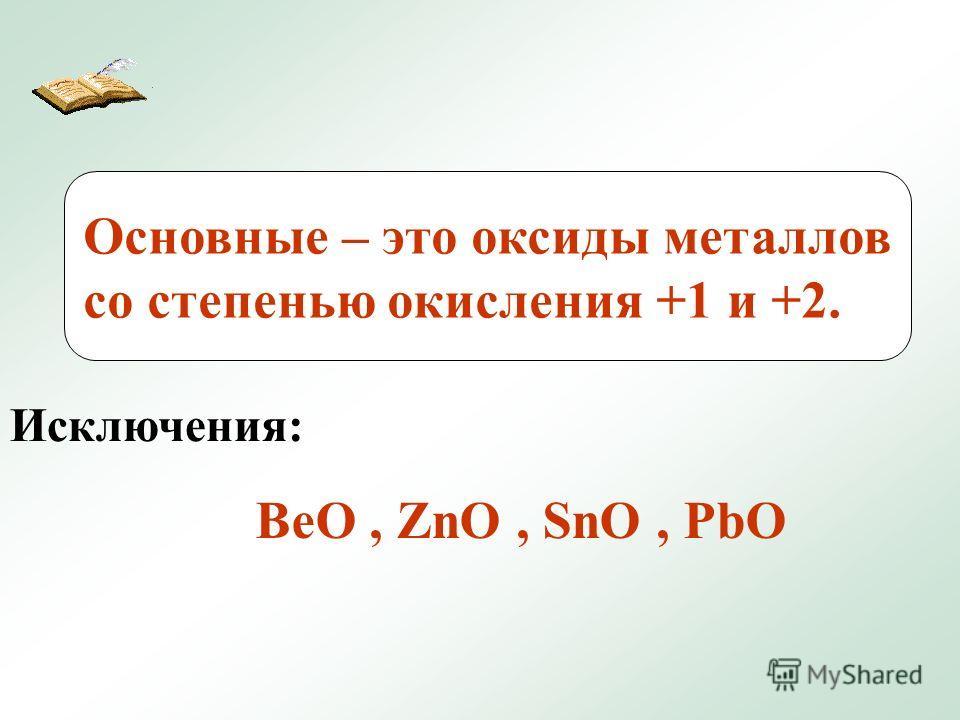 Основные – это оксиды металлов со степенью окисления +1 и +2. Исключения: BeO, ZnO, SnO, PbO