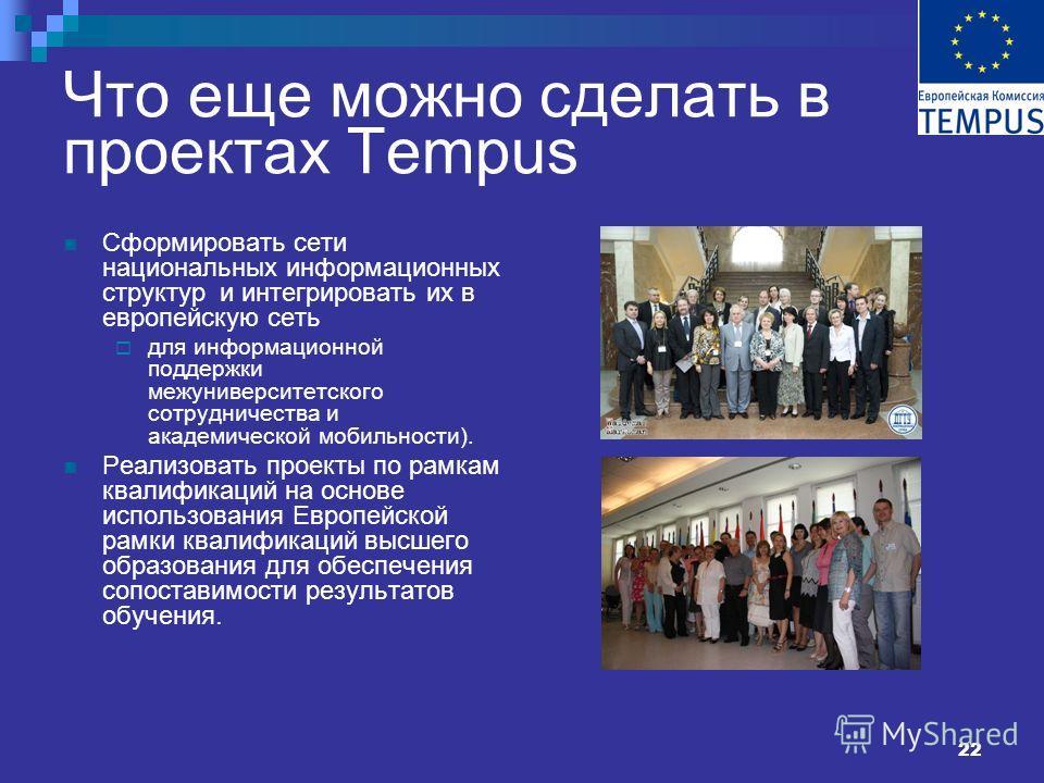 22 Что еще можно сделать в проектах Tempus Сформировать сети национальных информационных структур и интегрировать их в европейскую сеть для информационной поддержки межуниверситетского сотрудничества и академической мобильности). Реализовать проекты