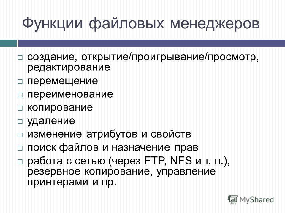 Функции файловых менеджеров создание, открытие/проигрывание/просмотр, редактирование перемещение переименование копирование удаление изменение атрибутов и свойств поиск файлов и назначение прав работа с сетью (через FTP, NFS и т. п.), резервное копир