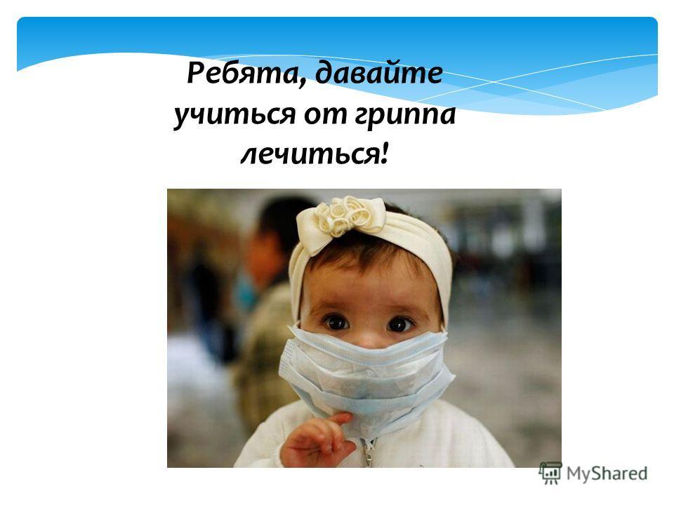 Ребята, давайте учиться от гриппа лечиться!
