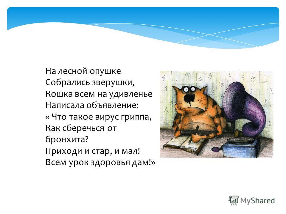 На лесной опушке Собрались зверушки, Кошка всем на удивленье Написала объявление: « Что такое вирус гриппа, Как сберечься от бронхита? Приходи и стар, и мал! Всем урок здоровья дам!»