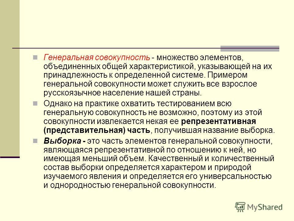 Генеральная совокупность - множество элементов, объединенных общей характеристикой, указывающей на их принадлежность к определенной системе. Примером генеральной совокупности может служить все взрослое русскоязычное население нашей страны. Однако на