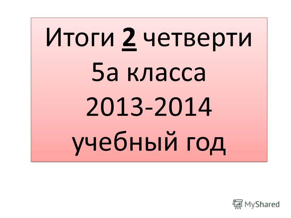 Итоги 2 четверти 5а класса 2013-2014 учебный год Итоги 2 четверти 5а класса 2013-2014 учебный год