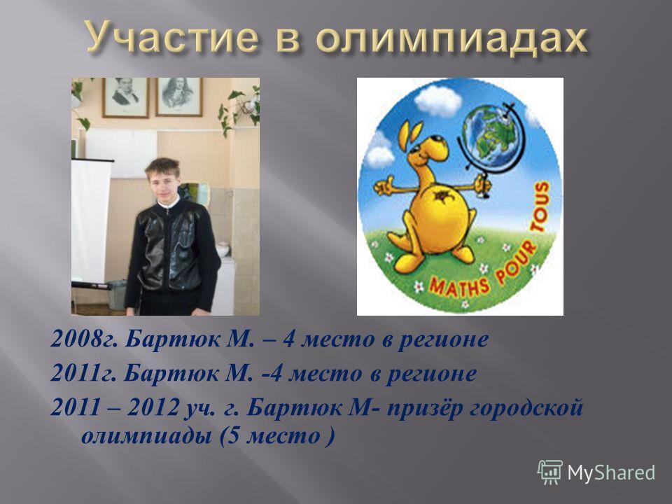 2008 г. Бартюк М. – 4 место в регионе 2011 г. Бартюк М. -4 место в регионе 2011 – 2012 уч. г. Бартюк М - призёр городской олимпиады (5 место )