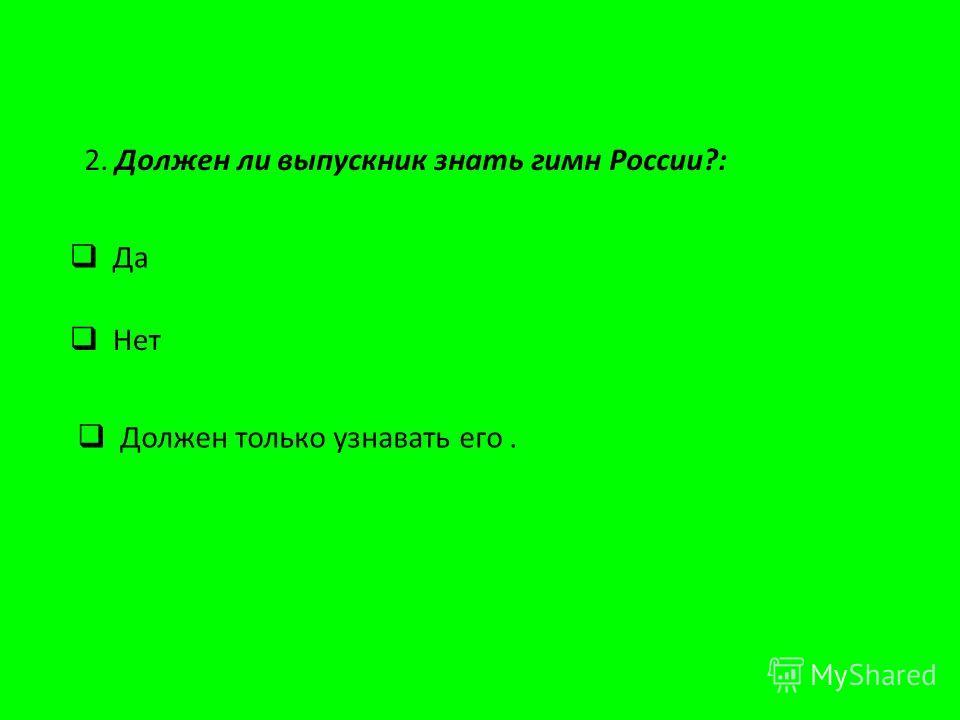2. Должен ли выпускник знать гимн России?: Нет Должен только узнавать его. Да
