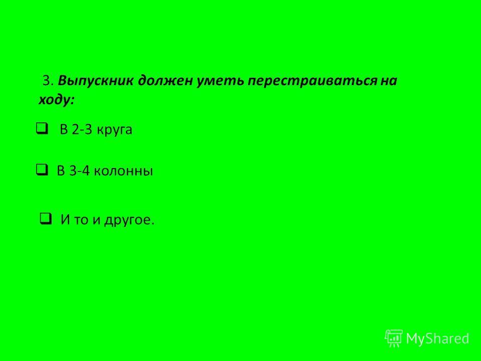 3. Выпускник должен уметь перестраиваться на ходу: В 3-4 колонны И то и другое. В 2-3 круга