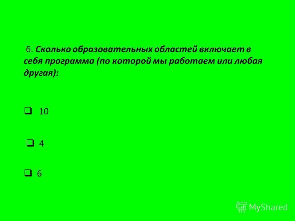 6. Сколько образовательных областей включает в себя программа (по которой мы работаем или любая другая): 4 6 10