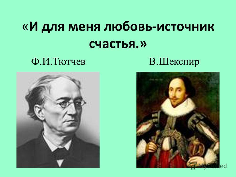 «И для меня любовь-источник счастья.» Ф.И.Тютчев В.Шекспир