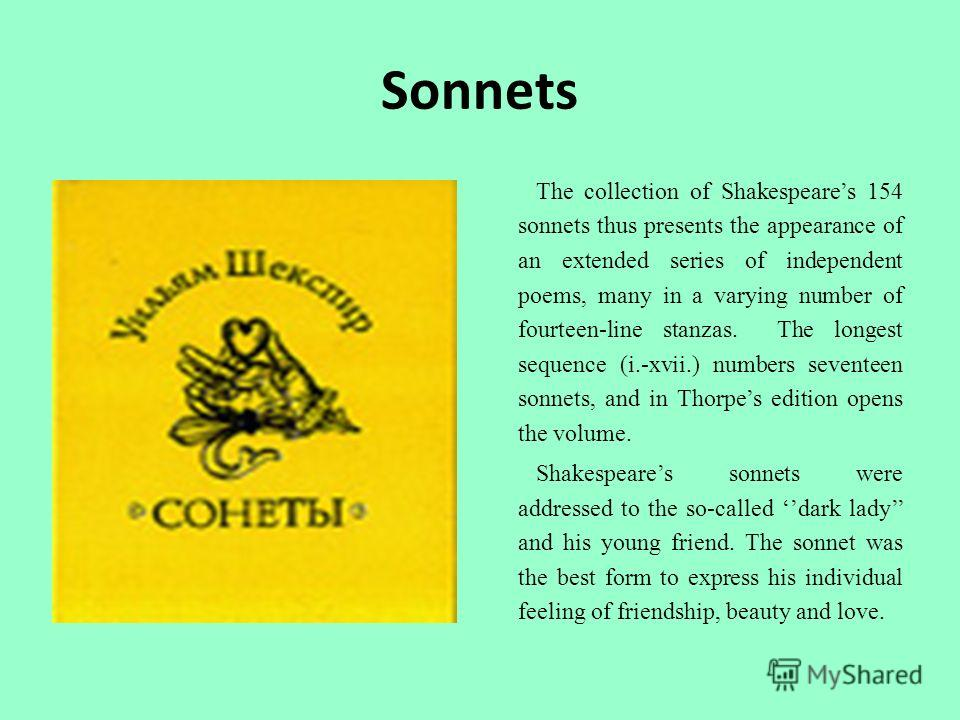 The collection of Shakespeares 154 sonnets thus presents the appearance of an extended series of independent poems, many in a varying number of fourteen-line stanzas. The longest sequence (i.-xvii.) numbers seventeen sonnets, and in Thorpes edition o