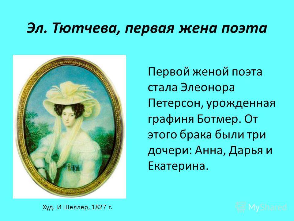 Эл. Тютчева, первая жена поэта Худ. И Шеллер, 1827 г. Первой женой поэта стала Элеонора Петерсон, урожденная графиня Ботмер. От этого брака были три дочери: Анна, Дарья и Екатерина.