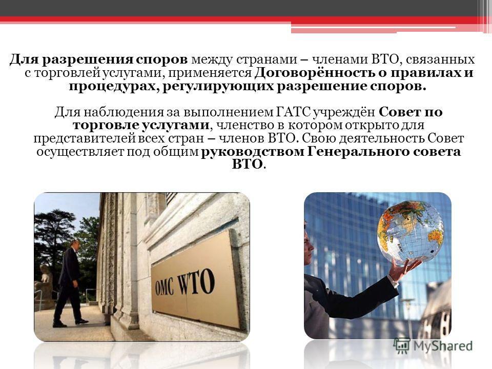 Для разрешения споров между странами – членами ВТО, связанных с торговлей услугами, применяется Договорённость о правилах и процедурах, регулирующих разрешение споров. Для наблюдения за выполнением ГАТС учреждён Совет по торговле услугами, членство в