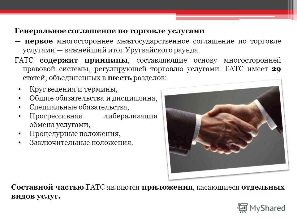 Генеральное соглашение по торговле услугами первое многостороннее межгосударственное соглашение по торговле услугами важнейший итог Уругвайского раунда. ГАТС содержит принципы, составляющие основу многосторонней правовой системы, регулирующей торговл
