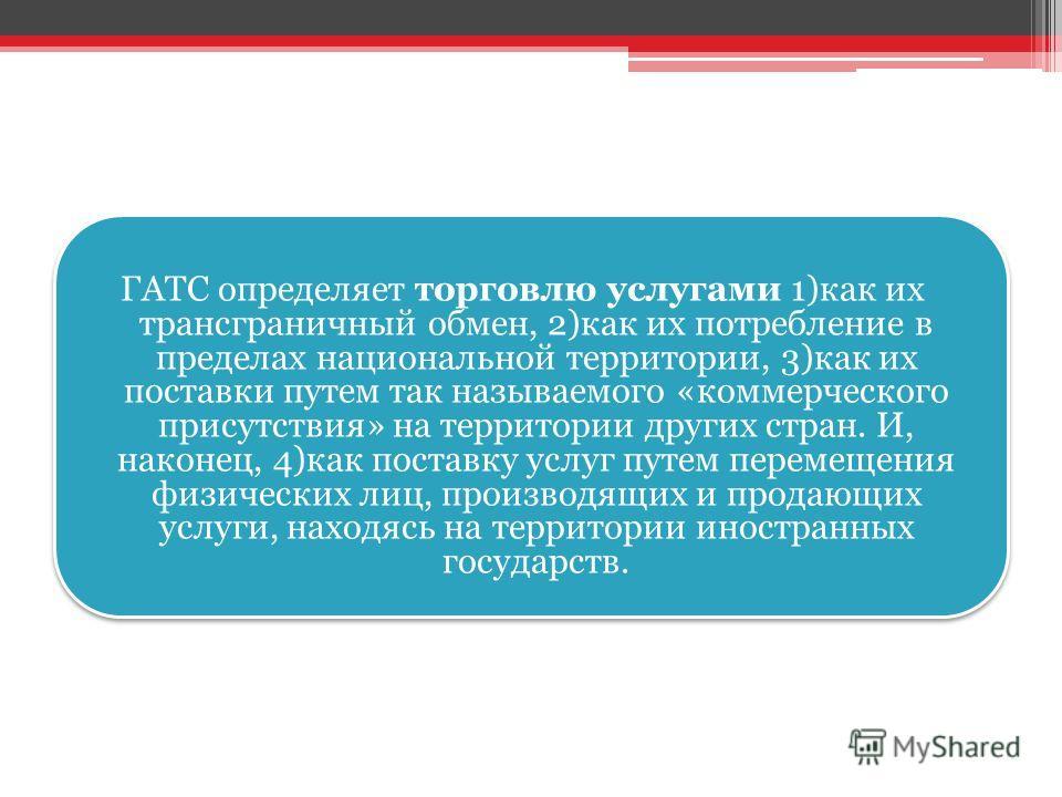 ГАТС определяет торговлю услугами 1)как их трансграничный обмен, 2)как их потребление в пределах национальной территории, 3)как их поставки путем так называемого «коммерческого присутствия» на территории других стран. И, наконец, 4)как поставку услуг