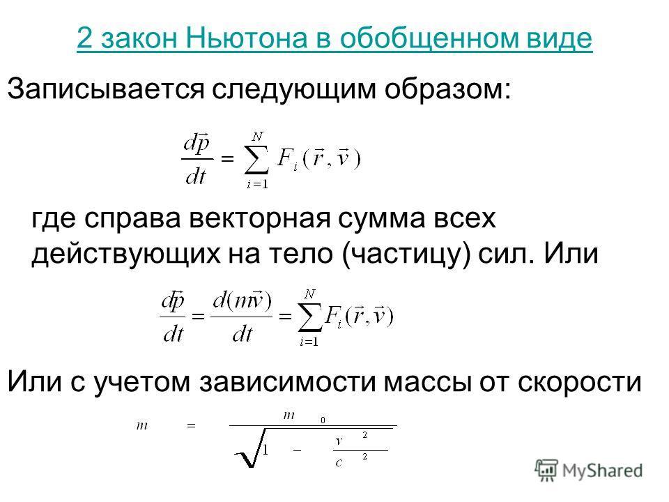 2 закон Ньютона в обобщенном виде Записывается следующим образом: где справа векторная сумма всех действующих на тело (частицу) сил. Или Или с учетом зависимости массы от скорости