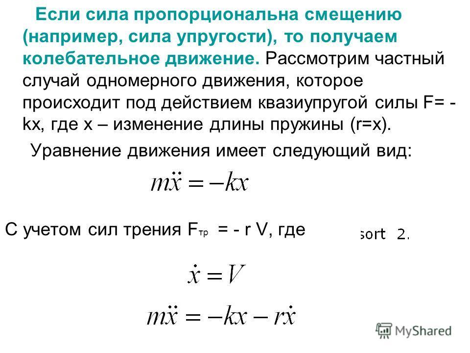 Если сила пропорциональна смещению (например, сила упругости), то получаем колебательное движение. Рассмотрим частный случай одномерного движения, которое происходит под действием квазиупругой силы F= - kx, где х – изменение длины пружины (r=x). Урав