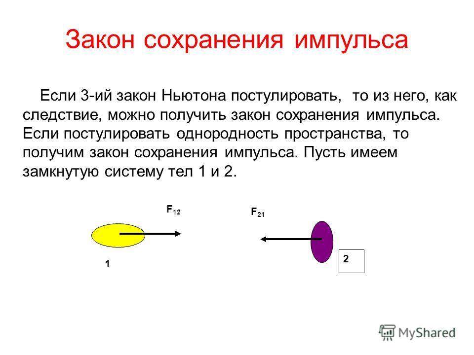 Закон сохранения импульса Если 3-ий закон Ньютона постулировать, то из него, как следствие, можно получить закон сохранения импульса. Если постулировать однородность пространства, то получим закон сохранения импульса. Пусть имеем замкнутую систему те