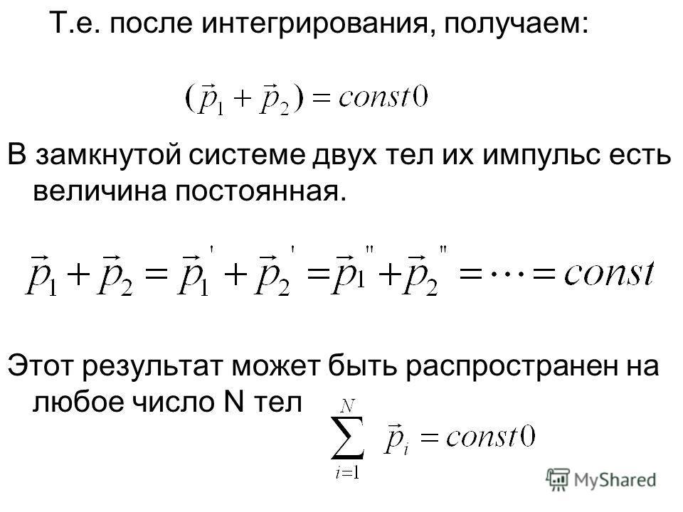 Т.е. после интегрирования, получаем: В замкнутой системе двух тел их импульс есть величина постоянная. Этот результат может быть распространен на любое число N тел