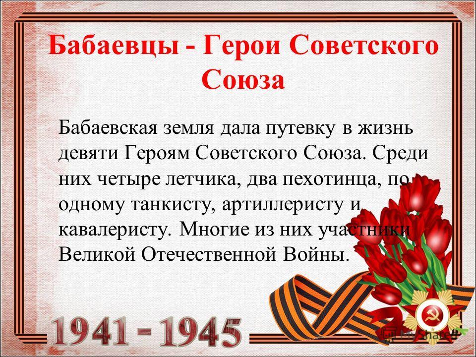 Бабаевцы - Герои Советского Союза Бабаевская земля дала путевку в жизнь девяти Героям Советского Союза. Среди них четыре летчика, два пехотинца, по одному танкисту, артиллеристу и кавалеристу. Многие из них участники Великой Отечественной Войны.