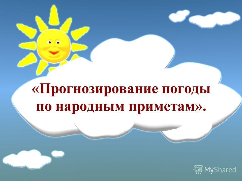 «Прогнозирование погоды по народным приметам».
