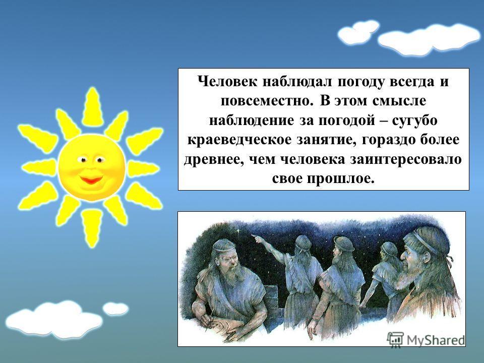 Человек наблюдал погоду всегда и повсеместно. В этом смысле наблюдение за погодой – сугубо краеведческое занятие, гораздо более древнее, чем человека заинтересовало свое прошлое.