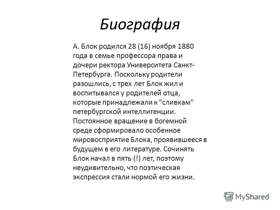 Биография А. Блок родился 28 (16) ноября 1880 года в семье профессора права и дочери ректора Университета Санкт- Петербурга. Поскольку родители разошлись, с трех лет Блок жил и воспитывался у родителей отца, которые принадлежали к