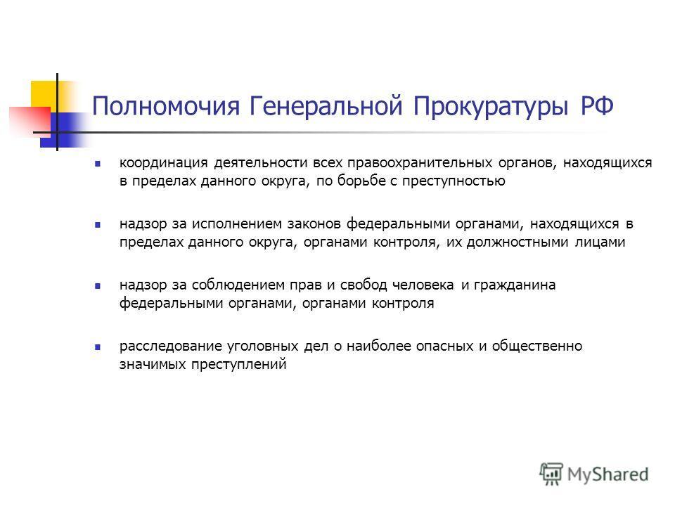 Полномочия Генеральной Прокуратуры РФ координация деятельности всех правоохранительных органов, находящихся в пределах данного округа, по борьбе с преступностью надзор за исполнением законов федеральными органами, находящихся в пределах данного округ