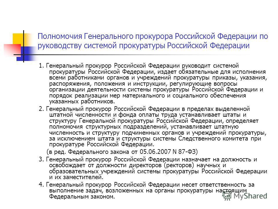 Полномочия Генерального прокурора Российской Федерации по руководству системой прокуратуры Российской Федерации 1. Генеральный прокурор Российской Федерации руководит системой прокуратуры Российской Федерации, издает обязательные для исполнения всеми