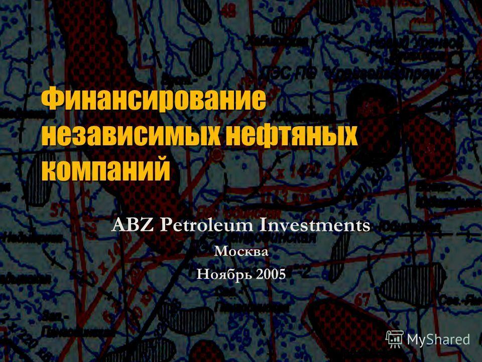 Финансирование независимых нефтяных компаний ABZ Petroleum Investments Москва Ноябрь 2005