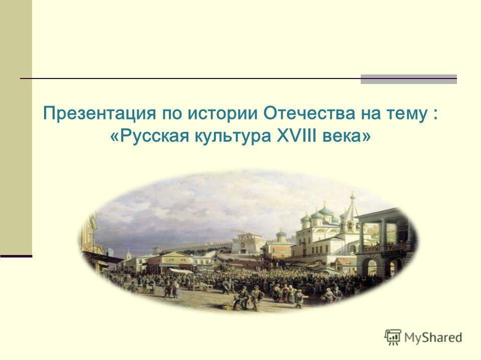 Презентация по истории Отечества на тему : «Русская культура XVIII века»