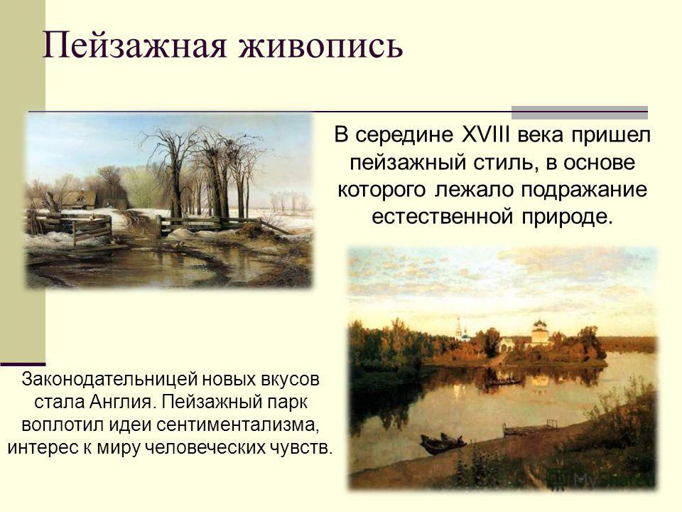 Пейзажная живопись В середине XVIII века пришел пейзажный стиль, в основе которого лежало подражание естественной природе. Законодательницей новых вкусов стала Англия. Пейзажный парк воплотил идеи сентиментализма, интерес к миру человеческих чувств.