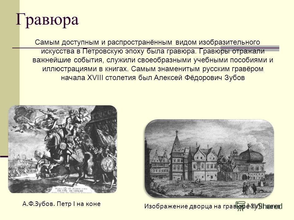 Гравюра Самым доступным и распространённым видом изобразительного искусства в Петровскую эпоху была гравюра. Гравюры отражали важнейшие события, служили своеобразными учебными пособиями и иллюстрациями в книгах. Самым знаменитым русским гравёром нача