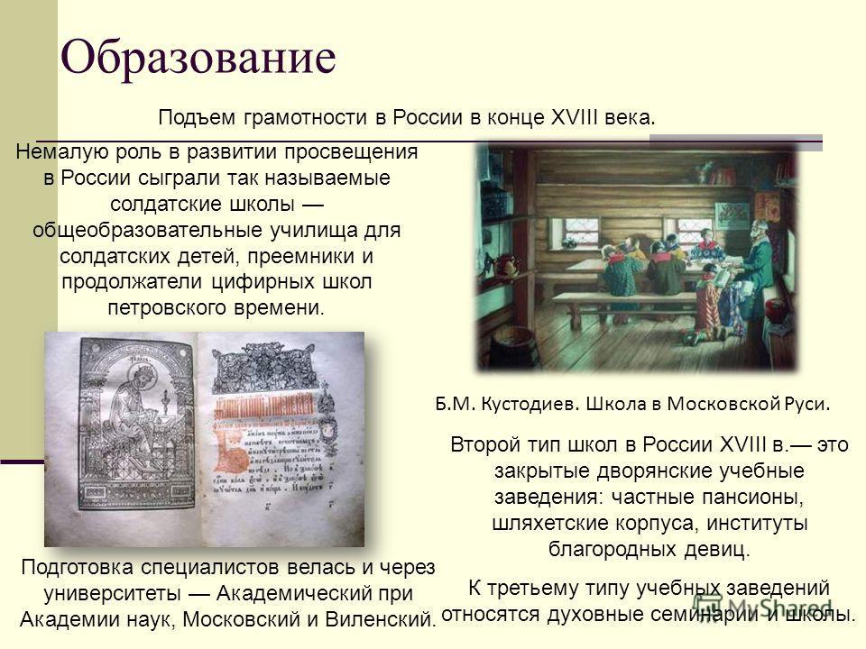 Образование Немалую роль в развитии просвещения в России сыграли так называемые солдатские школы общеобразовательные училища для солдатских детей, преемники и продолжатели цифирных школ петровского времени. Второй тип школ в России XVIII в. это закры