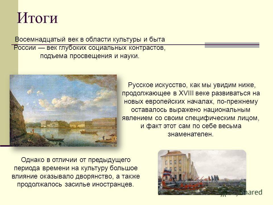 Итоги Восемнадцатый век в области культуры и быта России век глубоких социальных контрастов, подъема просвещения и науки. Русское искусство, как мы увидим ниже, продолжающее в XVIII веке развиваться на новых европейских началах, по-прежнему оставалос