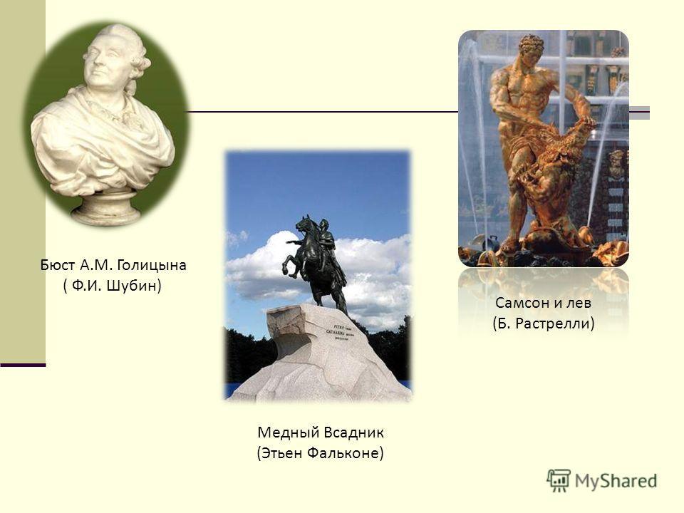 Бюст А.М. Голицына ( Ф.И. Шубин) Самсон и лев (Б. Растрелли) Медный Всадник (Этьен Фальконе)