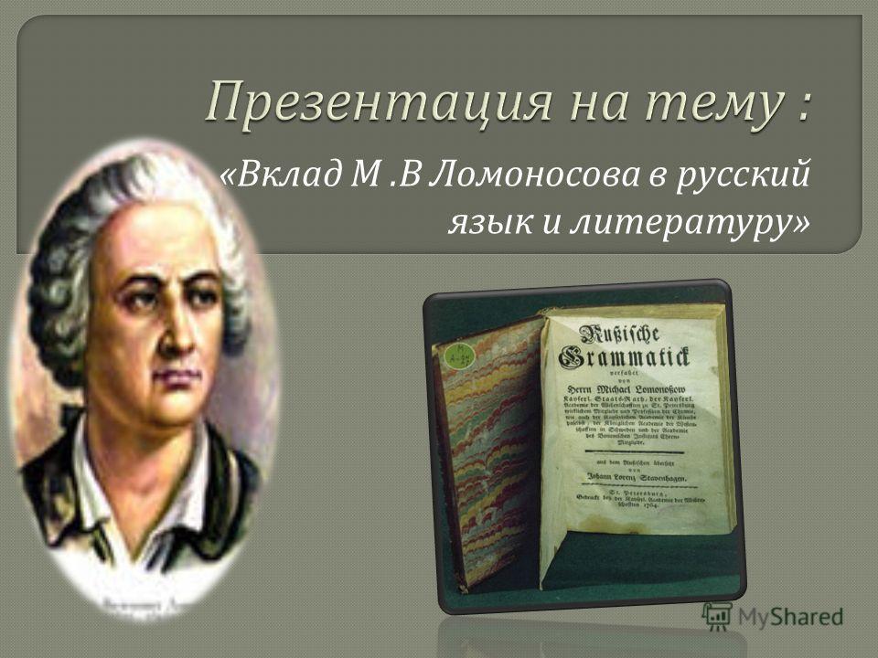 « Вклад М. В Ломоносова в русский язык и литературу »