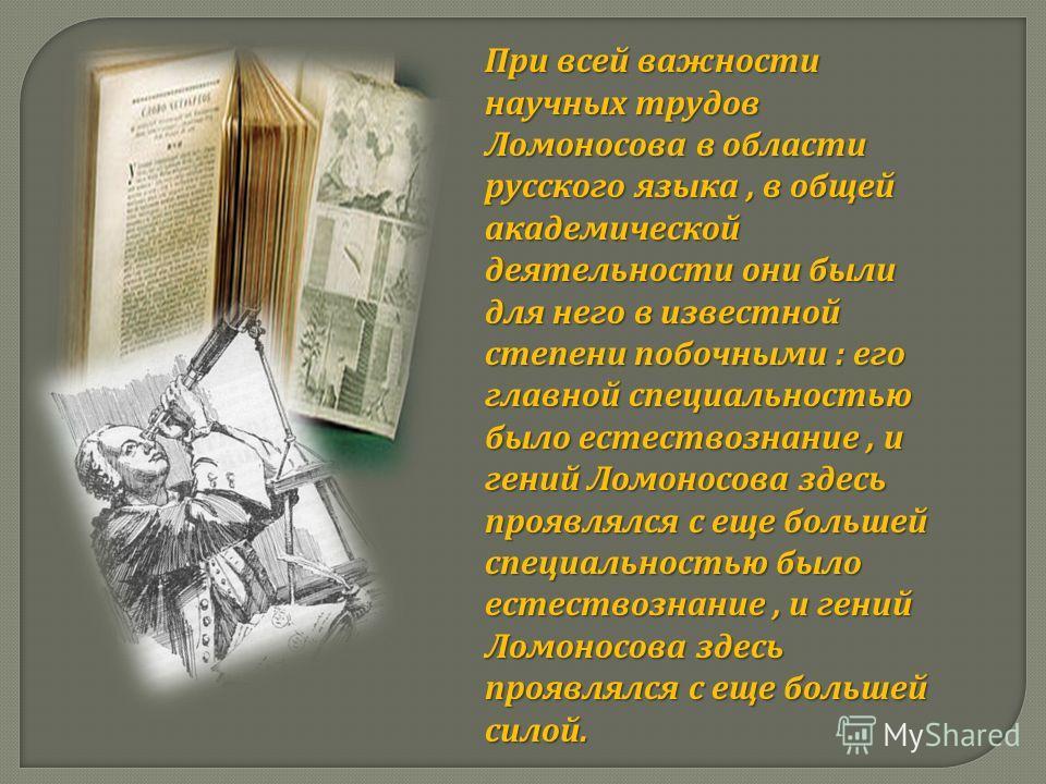 При всей важности научных трудов Ломоносова в области русского языка, в общей академической деятельности они были для него в известной степени побочными : его главной специальностью было естествознание, и гений Ломоносова здесь проявлялся с еще больш
