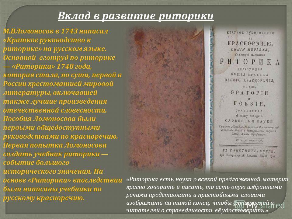 Вклад в развитие риторики М. ВЛомоносов в 1743 написал « Краткое руководство к риторике » на русском языке. Основной еготруд по риторике « Риторика » 1748 года, которая стала, по сути, первой в России хрестоматией мировой литературы, включавшей также