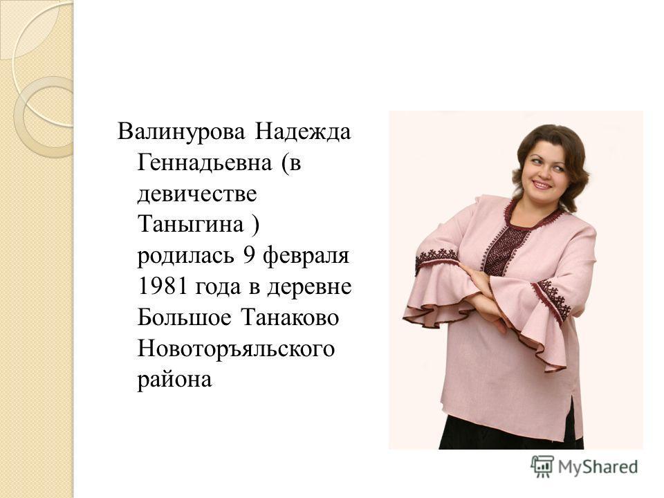 Валинурова Надежда Геннадьевна (в девичестве Таныгина ) родилась 9 февраля 1981 года в деревне Большое Танаково Новоторъяльского района