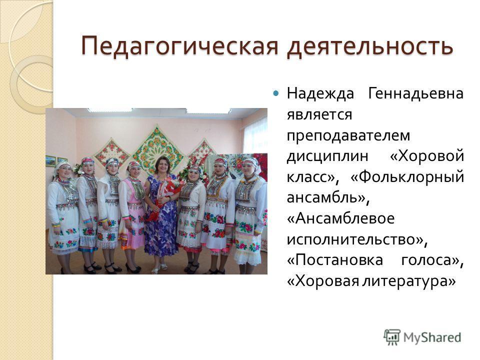 Педагогическая деятельность Надежда Геннадьевна является преподавателем дисциплин « Хоровой класс », « Фольклорный ансамбль », « Ансамблевое исполнительство », « Постановка голоса », « Хоровая литература »