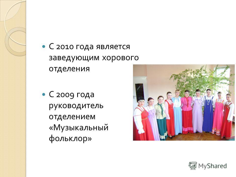 С 2010 года является заведующим хорового отделения С 2009 года руководитель отделением « Музыкальный фольклор »