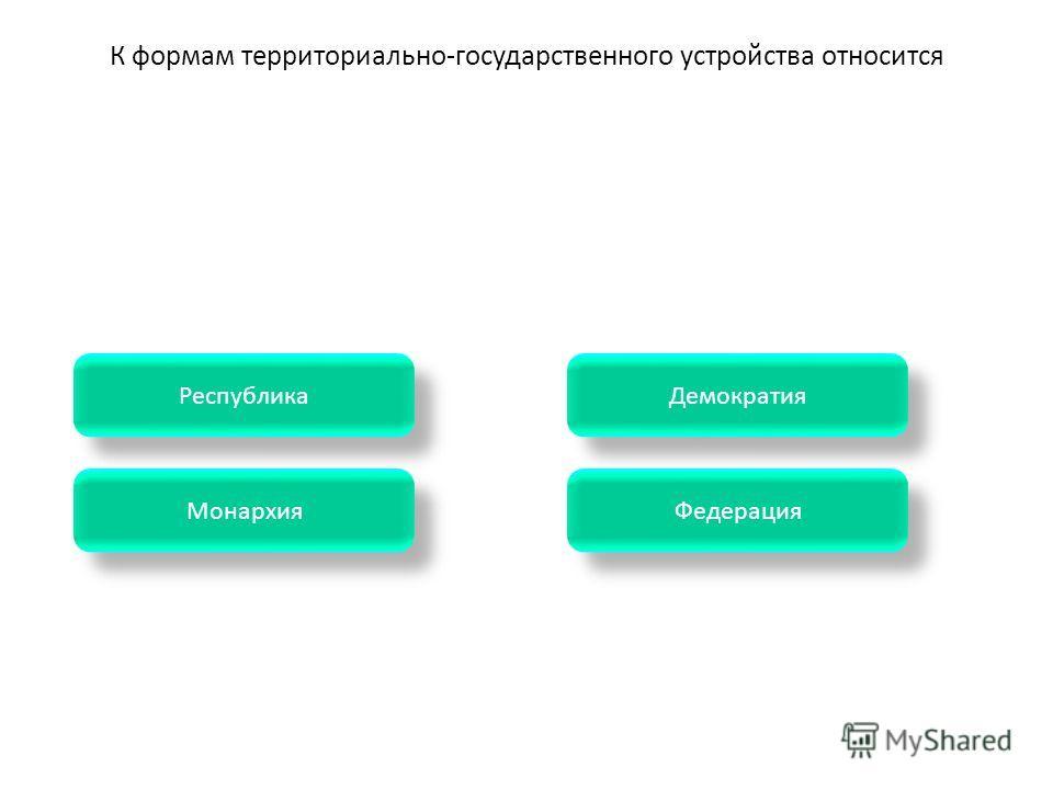 Монархия Демократия Федерация Республика К формам территориально-государственного устройства относится