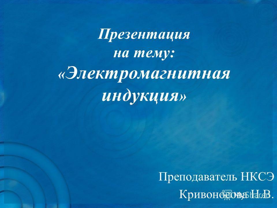 Презентация на тему: « Электромагнитная индукция » Преподаватель НКСЭ Кривоносова Н.В.