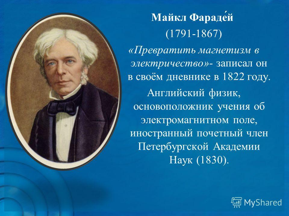 Майкл Фараде́й (1791-1867) «Превратить магнетизм в электричество»- записал он в своём дневнике в 1822 году. Английский физик, основоположник учения об электромагнитном поле, иностранный почетный член Петербургской Академии Наук (1830).