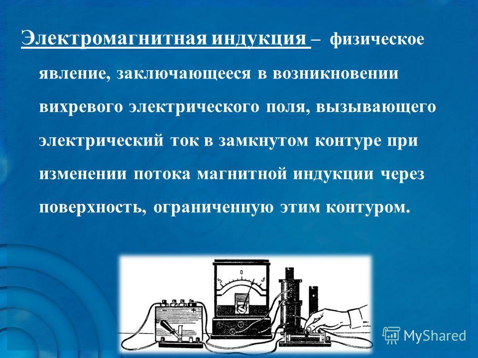 Электромагнитная индукция – физическое явление, заключающееся в возникновении вихревого электрического поля, вызывающего электрический ток в замкнутом контуре при изменении потока магнитной индукции через поверхность, ограниченную этим контуром.