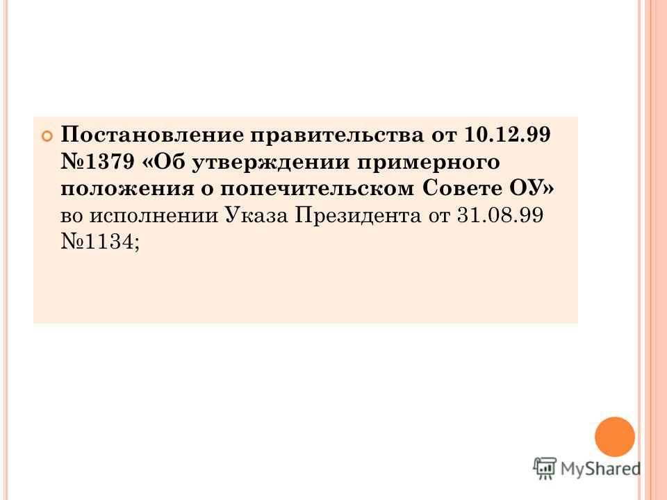 Постановление правительства от 10.12.99 1379 «Об утверждении примерного положения о попечительском Совете ОУ» во исполнении Указа Президента от 31.08.99 1134;